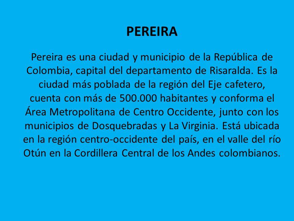PEREIRA Pereira es una ciudad y municipio de la República de Colombia, capital del departamento de Risaralda.