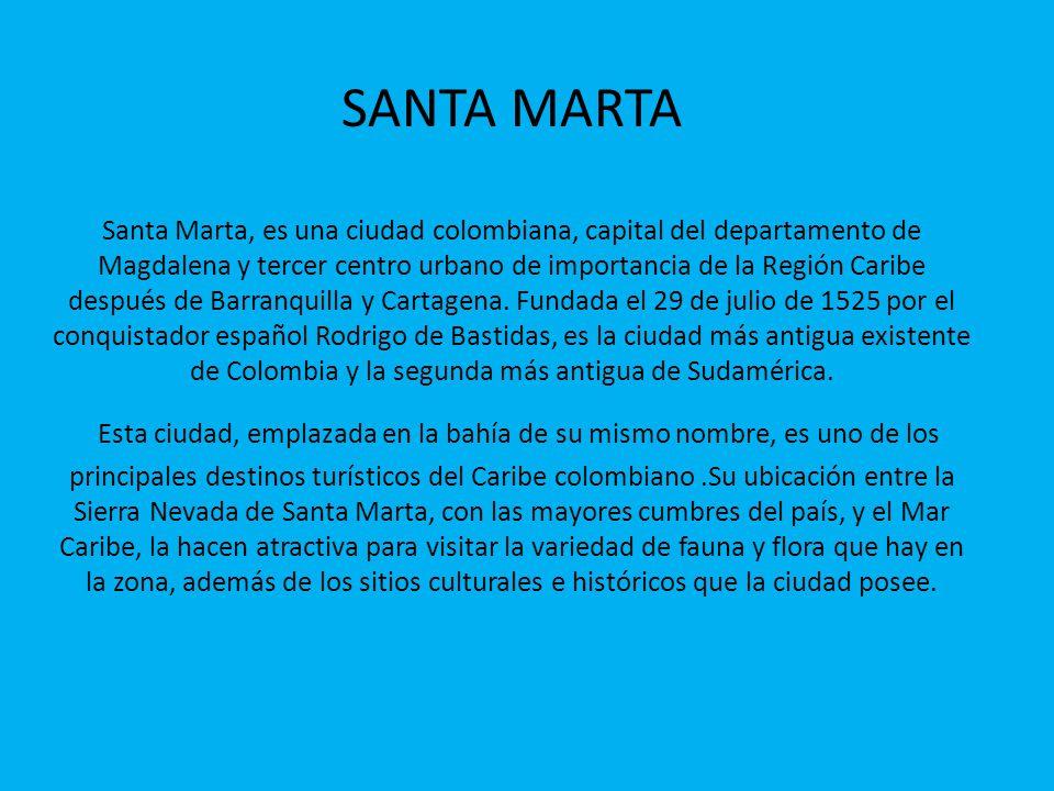 SANTA MARTA Santa Marta, es una ciudad colombiana, capital del departamento de Magdalena y tercer centro urbano de importancia de la Región Caribe después de Barranquilla y Cartagena.
