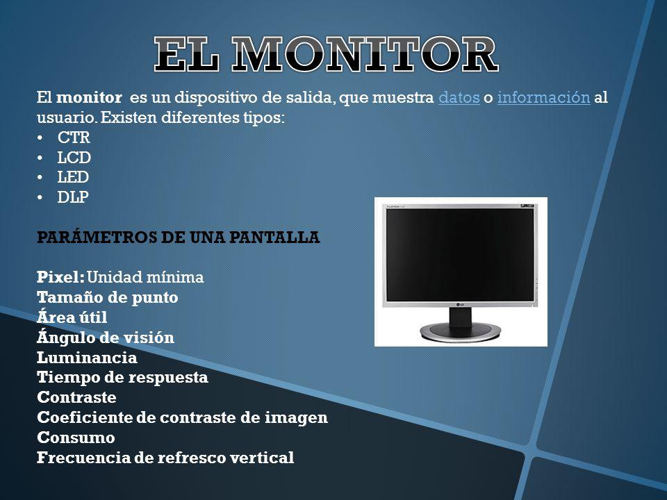 EL MONITOR El monitor es un dispositivo de salida, que muestra datos o información al usuario. Existen diferentes tipos: