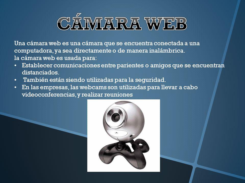 CÁMARA WEB Una cámara web es una cámara que se encuentra conectada a una computadora, ya sea directamente o de manera inalámbrica.