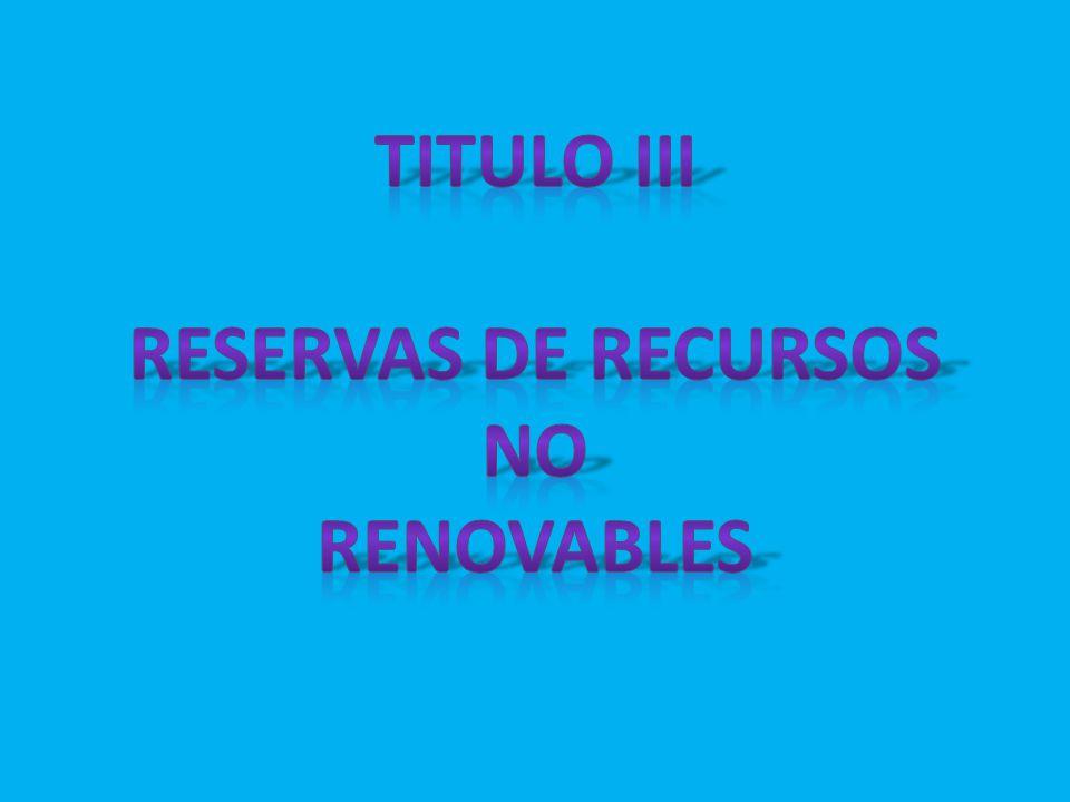 TITULO III RESERVAS DE RECURSOS NO RENOVABLES