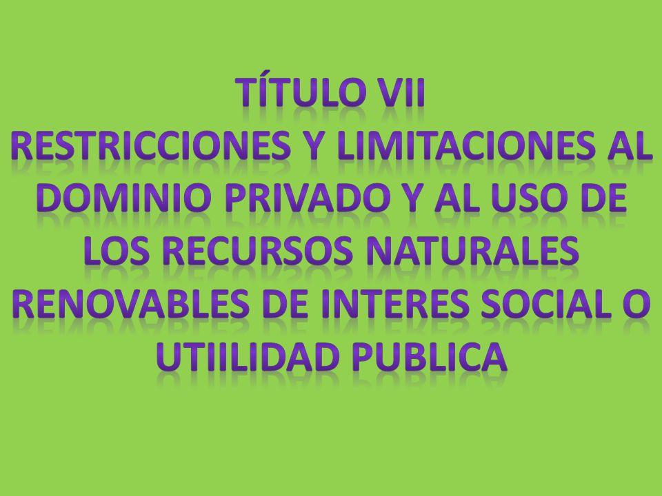TÍTULO VII RESTRICCIONES Y LIMITACIONES AL DOMINIO PRIVADO Y AL USO DE LOS RECURSOS NATURALES RENOVABLES DE INTERES SOCIAL O UTIILIDAD PUBLICA.