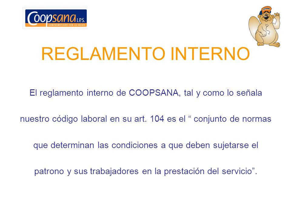 REGLAMENTO INTERNO El reglamento interno de COOPSANA, tal y como lo señala. nuestro código laboral en su art. 104 es el conjunto de normas.