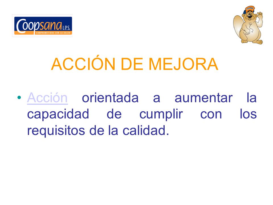 ACCIÓN DE MEJORA Acción orientada a aumentar la capacidad de cumplir con los requisitos de la calidad.