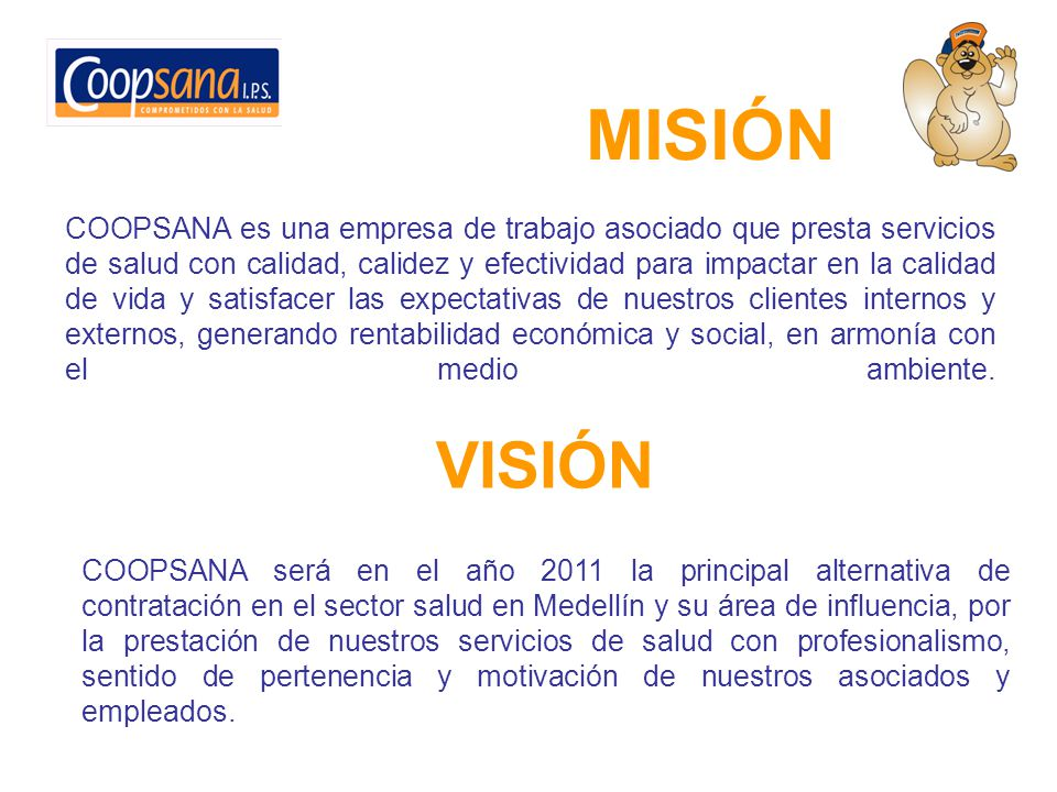 MISIÓN COOPSANA es una empresa de trabajo asociado que presta servicios de salud con calidad, calidez y efectividad para impactar en la calidad de vida y satisfacer las expectativas de nuestros clientes internos y externos, generando rentabilidad económica y social, en armonía con el medio ambiente.