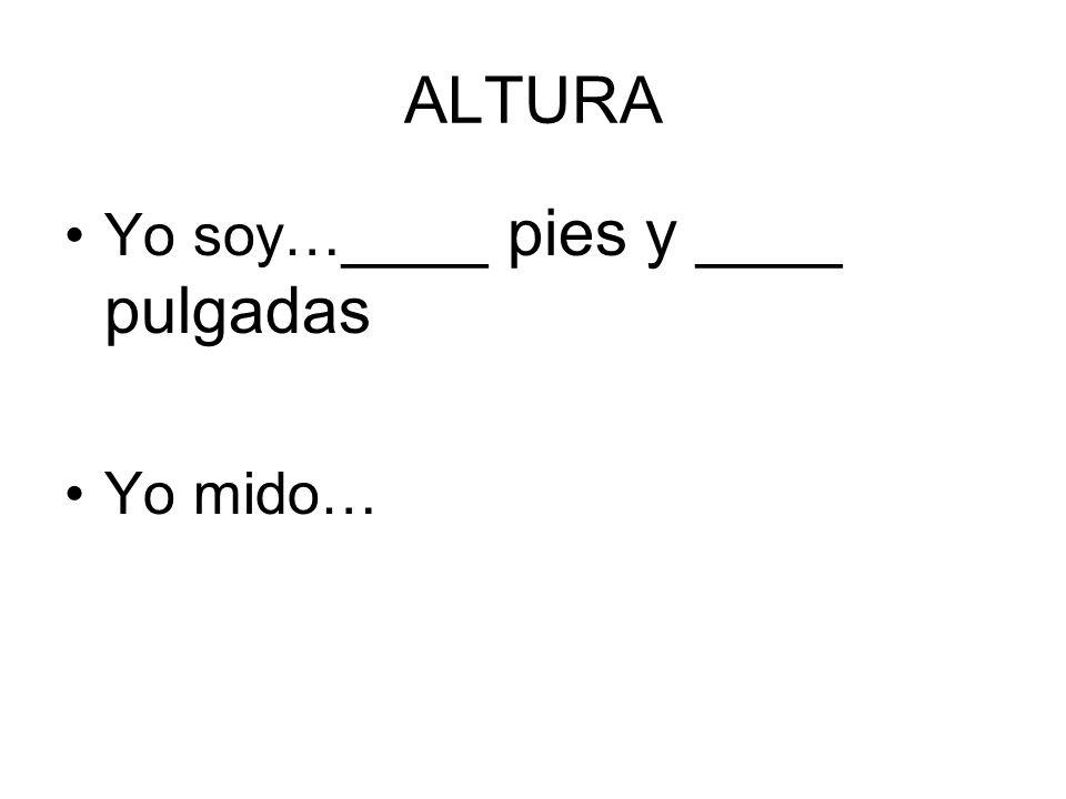 ALTURA Yo soy…____ pies y ____ pulgadas Yo mido…