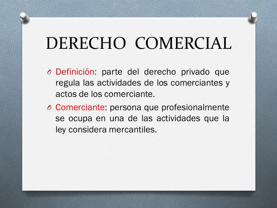 DERECHO COMERCIAL Definición: parte del derecho privado que regula las actividades de los comerciantes y actos de los comerciante.