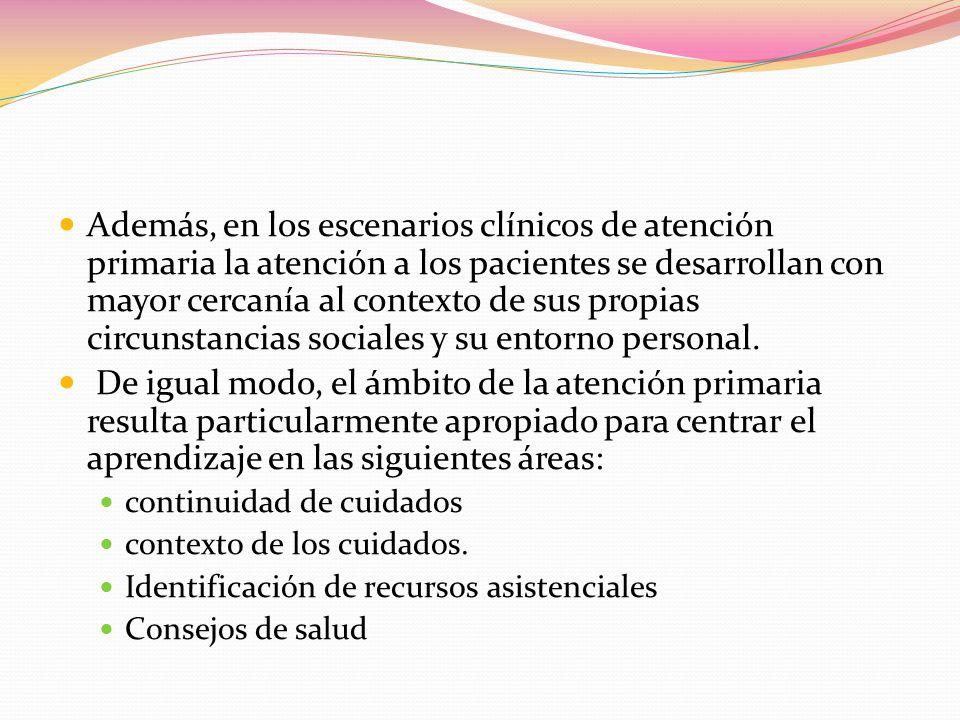 Además, en los escenarios clínicos de atención primaria la atención a los pacientes se desarrollan con mayor cercanía al contexto de sus propias circunstancias sociales y su entorno personal.