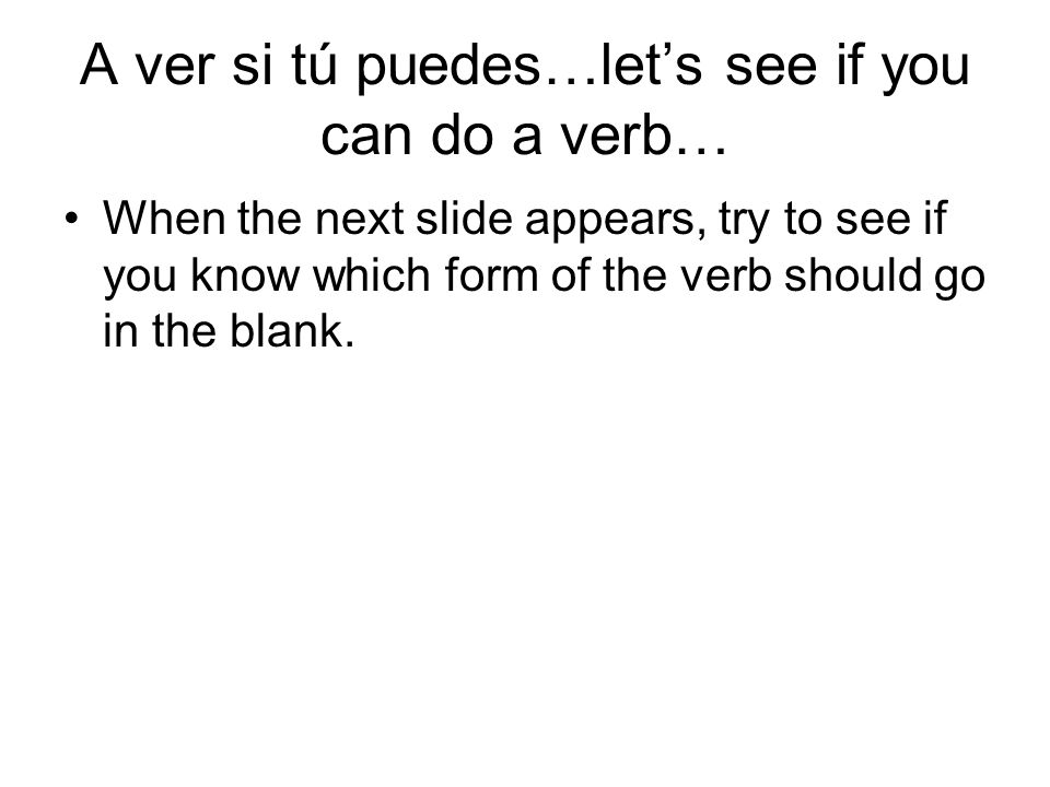 A ver si tú puedes…let's see if you can do a verb…