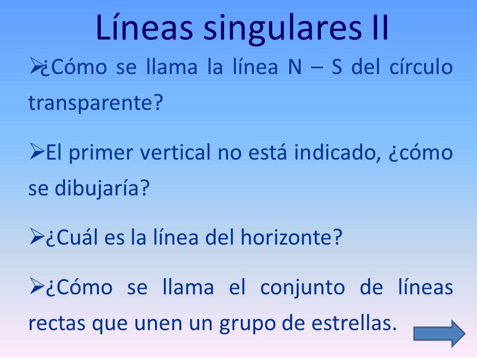 Líneas singulares II ¿Cómo se llama la línea N – S del círculo transparente El primer vertical no está indicado, ¿cómo se dibujaría