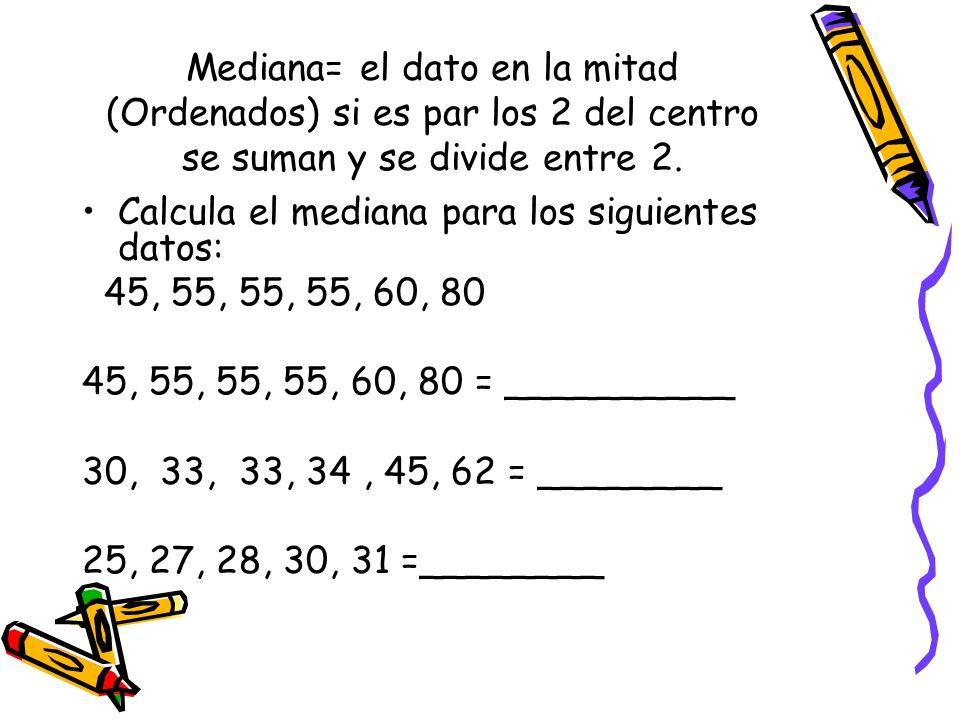 Mediana= el dato en la mitad (Ordenados) si es par los 2 del centro se suman y se divide entre 2.