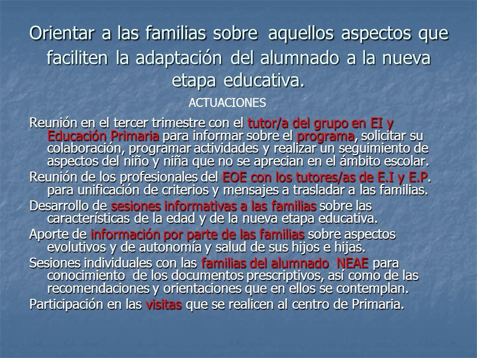 Orientar a las familias sobre aquellos aspectos que faciliten la adaptación del alumnado a la nueva etapa educativa.