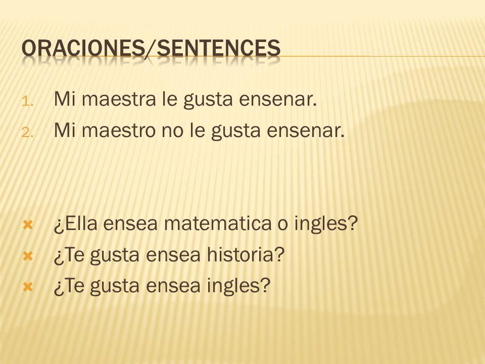 Oraciones/sentences Mi maestra le gusta ensenar.
