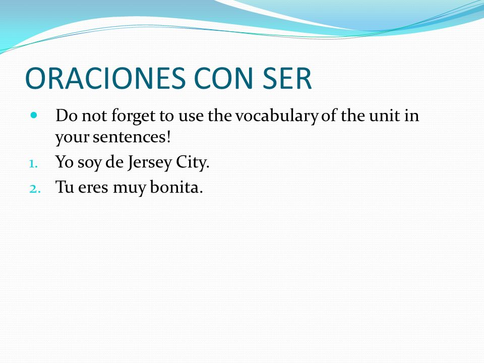 ORACIONES CON SER Do not forget to use the vocabulary of the unit in your sentences! Yo soy de Jersey City.