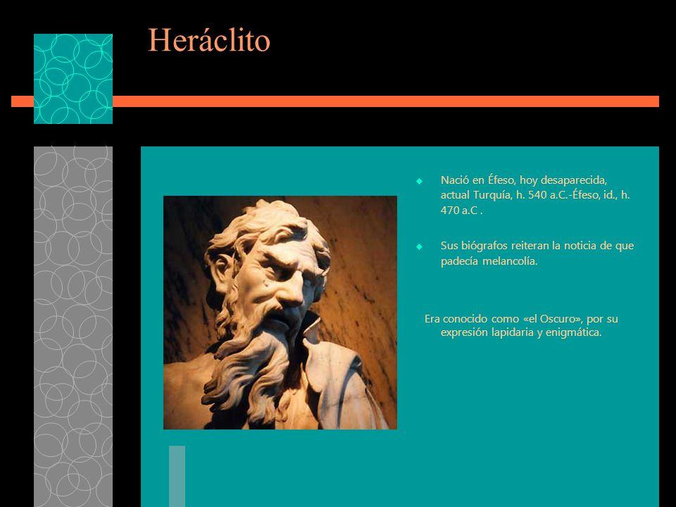 Heráclito Nació en Éfeso, hoy desaparecida, actual Turquía, h. 540 a.C.-Éfeso, id., h. 470 a.C .