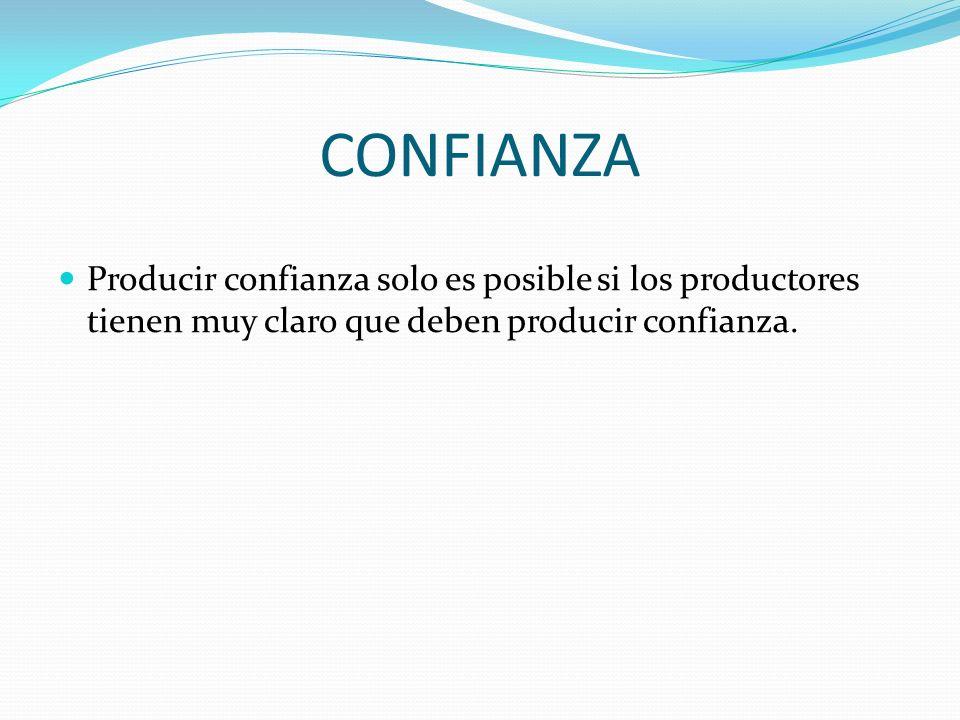 CONFIANZAProducir confianza solo es posible si los productores tienen muy claro que deben producir confianza.