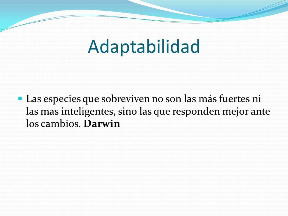 Adaptabilidad Las especies que sobreviven no son las más fuertes ni las mas inteligentes, sino las que responden mejor ante los cambios.