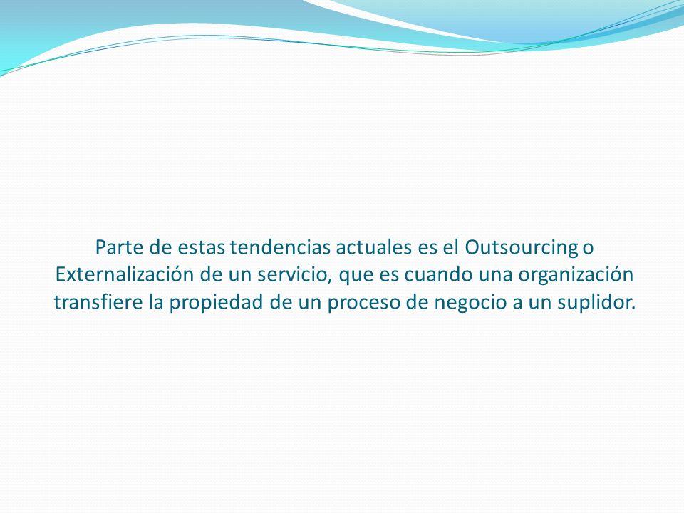 Parte de estas tendencias actuales es el Outsourcing o Externalización de un servicio, que es cuando una organización transfiere la propiedad de un proceso de negocio a un suplidor.