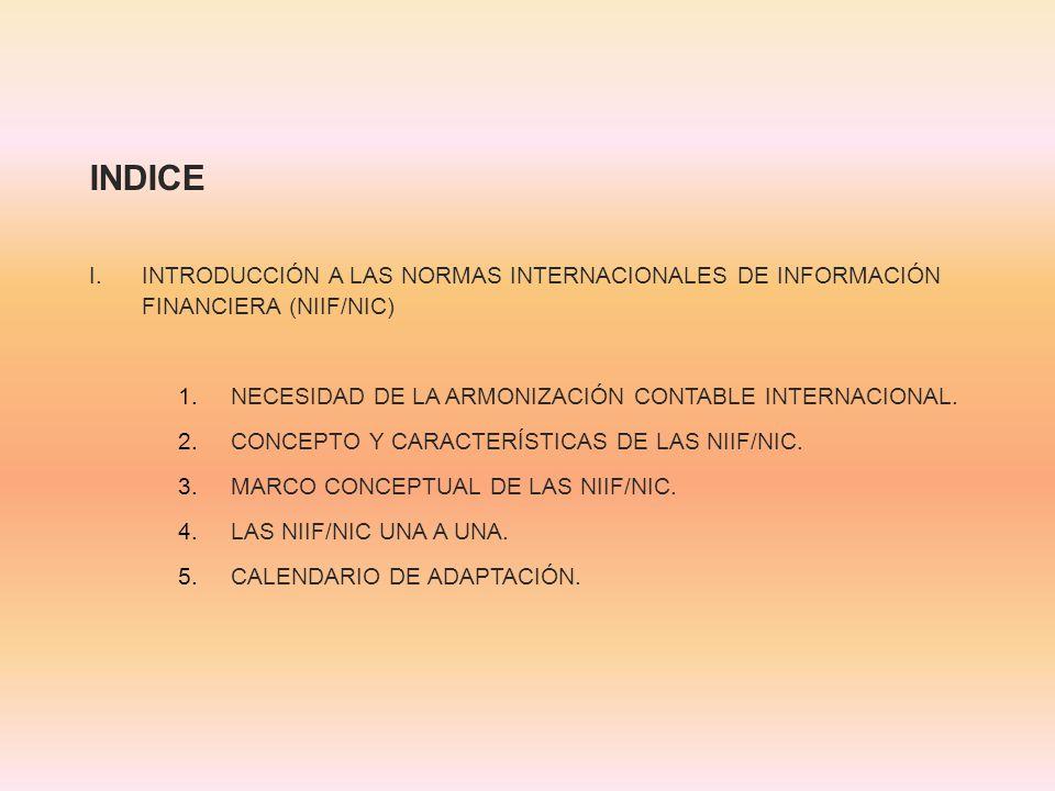 INDICE INTRODUCCIÓN A LAS NORMAS INTERNACIONALES DE INFORMACIÓN FINANCIERA (NIIF/NIC) NECESIDAD DE LA ARMONIZACIÓN CONTABLE INTERNACIONAL.