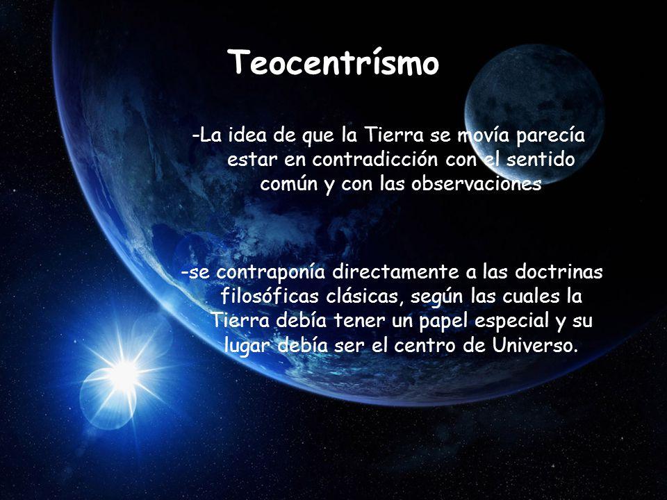 Teocentrísmo -La idea de que la Tierra se movía parecía estar en contradicción con el sentido común y con las observaciones.