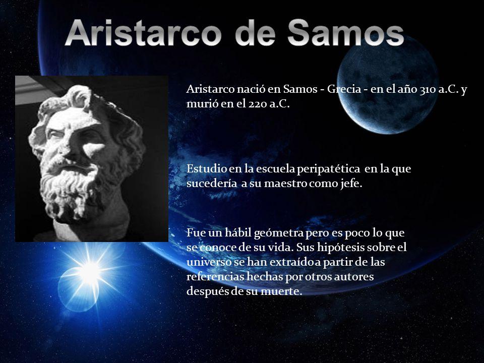 Aristarco de Samos Aristarco nació en Samos - Grecia - en el año 310 a.C. y murió en el 220 a.C.