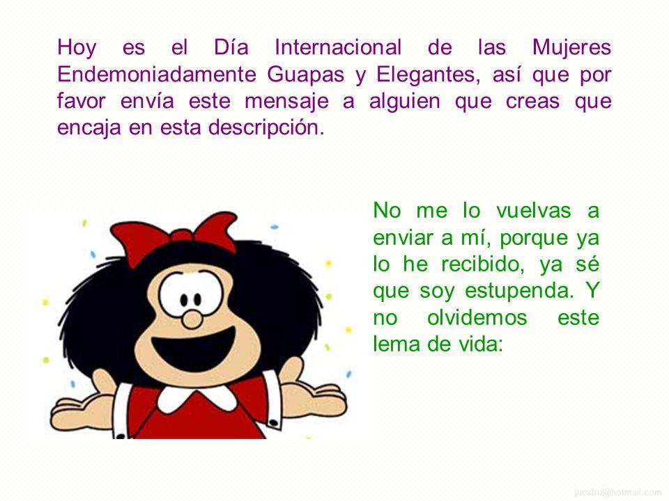 Hoy es el Día Internacional de las Mujeres Endemoniadamente Guapas y Elegantes, así que por favor envía este mensaje a alguien que creas que encaja en esta descripción.