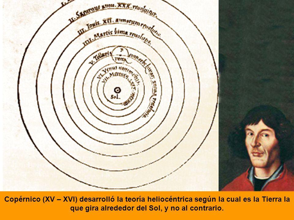 Copérnico (XV – XVI) desarrolló la teoría heliocéntrica según la cual es la Tierra la que gira alrededor del Sol, y no al contrario.