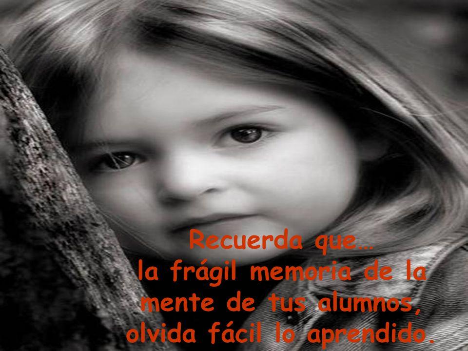 Recuerda que… la frágil memoria de la mente de tus alumnos, olvida fácil lo aprendido.