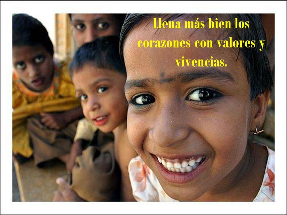 Llena más bien los corazones con valores y vivencias.