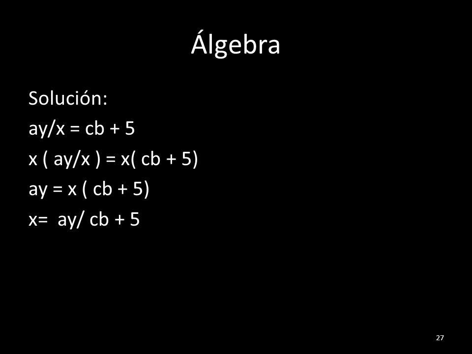 Álgebra Solución: ay/x = cb + 5 x ( ay/x ) = x( cb + 5) ay = x ( cb + 5) x= ay/ cb + 5
