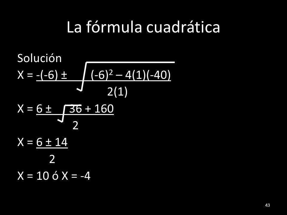 La fórmula cuadráticaSolución X = -(-6) ± (-6)2 – 4(1)(-40) 2(1) X = 6 ± 36 + 160 2 X = 6 ± 14 X = 10 ó X = -4