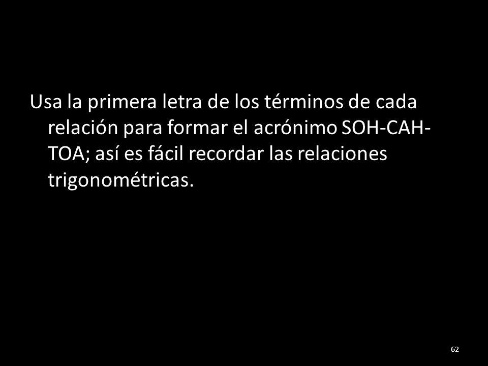 Usa la primera letra de los términos de cada relación para formar el acrónimo SOH-CAH-TOA; así es fácil recordar las relaciones trigonométricas.