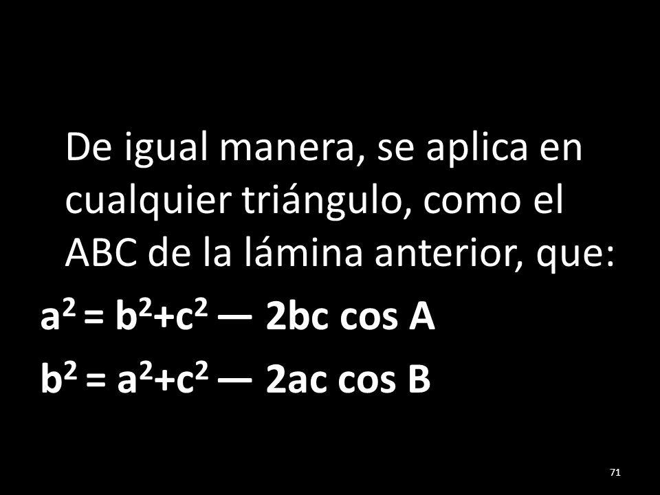 De igual manera, se aplica en cualquier triángulo, como el ABC de la lámina anterior, que: a2 = b2+c2 — 2bc cos A b2 = a2+c2 — 2ac cos B
