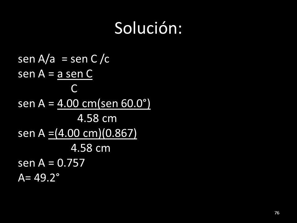 Solución: sen A/a = sen C /c sen A = a sen C C sen A = 4.00 cm(sen 60.0°) 4.58 cm sen A =(4.00 cm)(0.867) sen A = 0.757 A= 49.2°