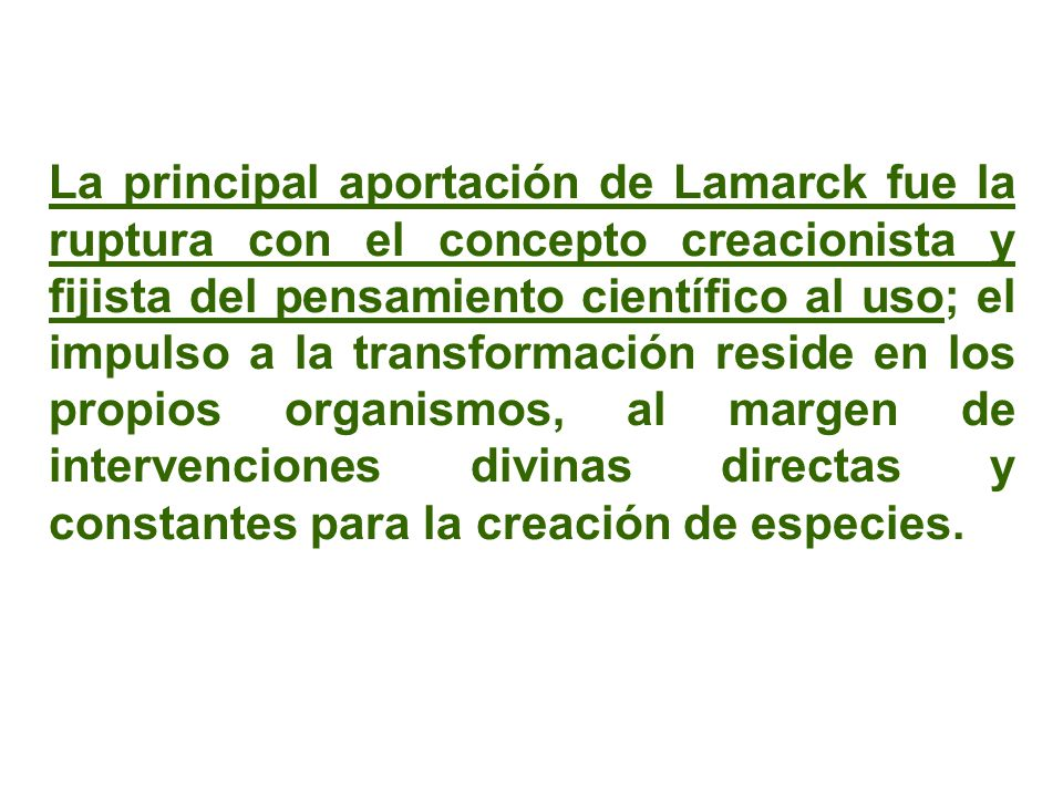 La principal aportación de Lamarck fue la ruptura con el concepto creacionista y fijista del pensamiento científico al uso; el impulso a la transformación reside en los propios organismos, al margen de intervenciones divinas directas y constantes para la creación de especies.