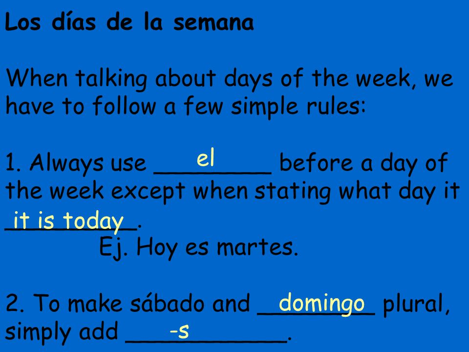 Los días de la semana When talking about days of the week, we have to follow a few simple rules: 1. Always use ________ before a day of the week except when stating what day it _________. Ej. Hoy es martes. 2. To make sábado and ________ plural, simply add ___________.