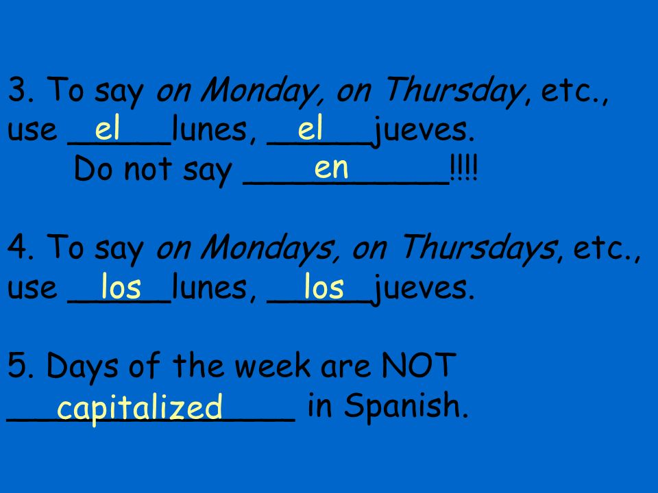 3. To say on Monday, on Thursday, etc. , use _____lunes, _____jueves