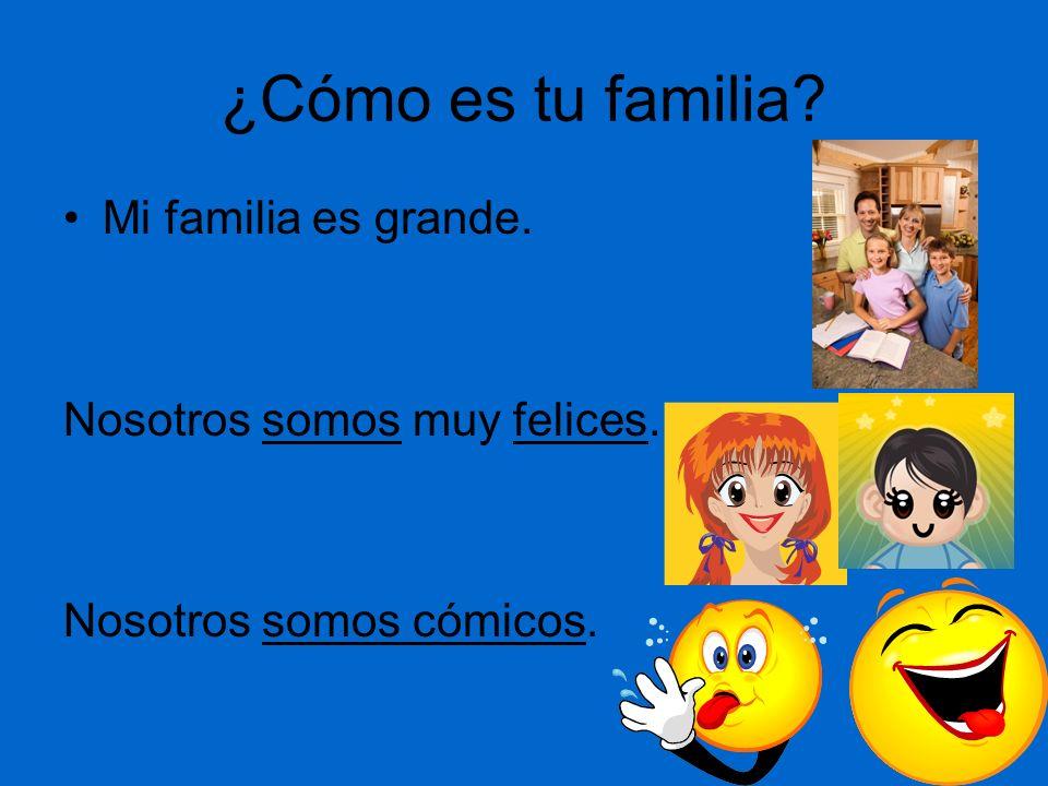 ¿Cómo es tu familia Mi familia es grande. Nosotros somos muy felices.