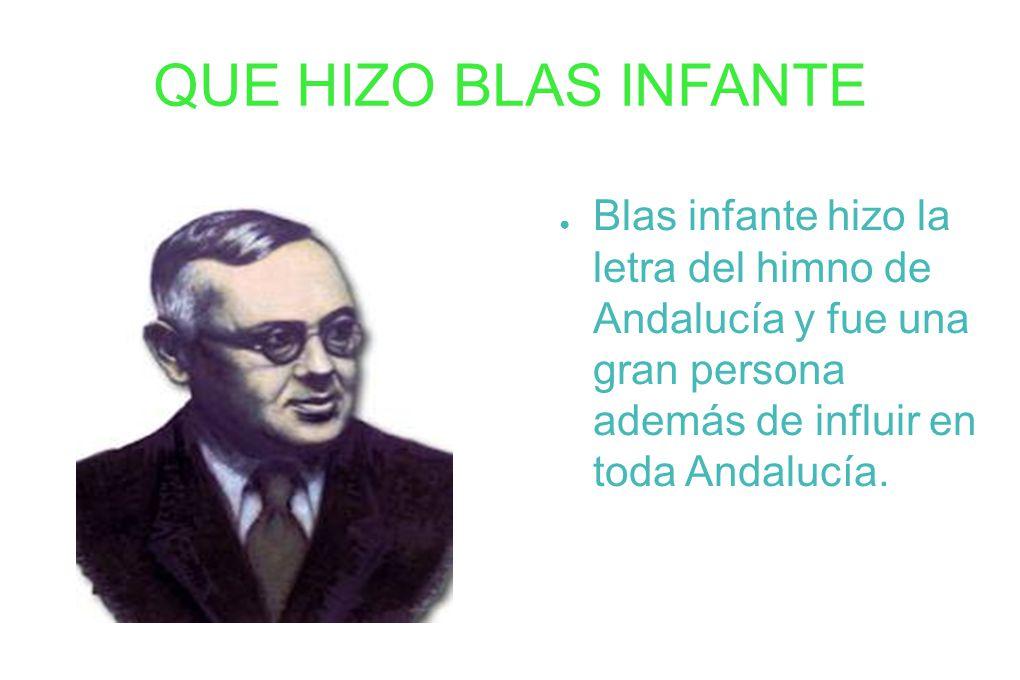 QUE HIZO BLAS INFANTE Blas infante hizo la letra del himno de Andalucía y fue una gran persona además de influir en toda Andalucía.