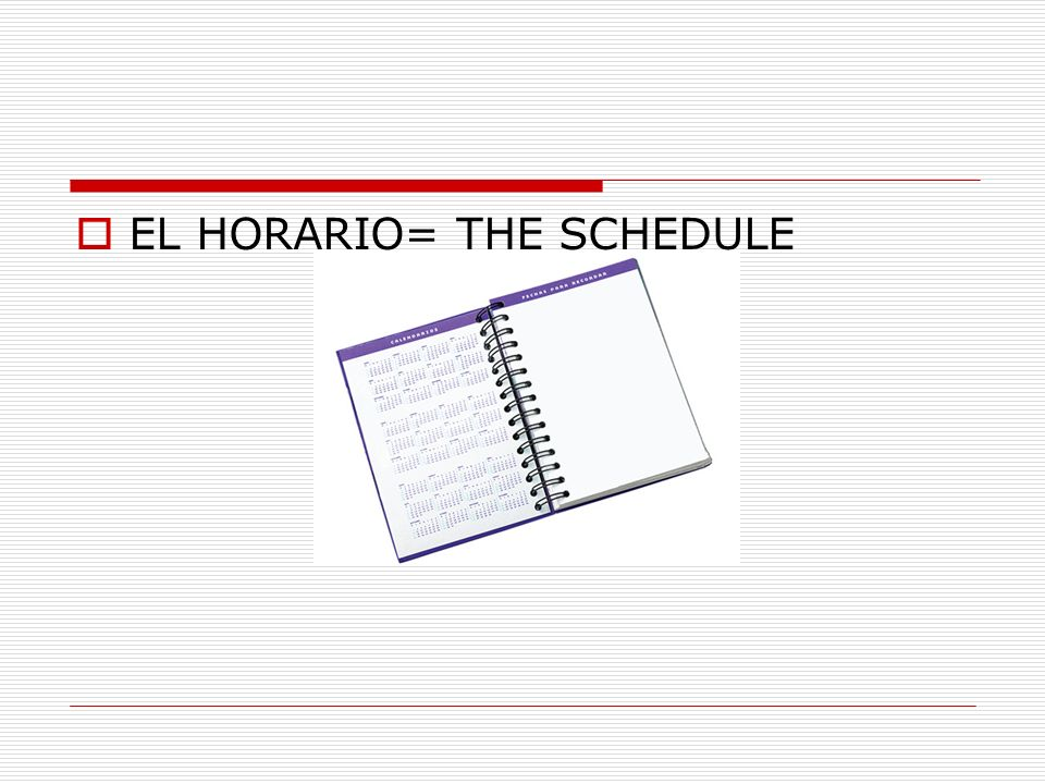 EL HORARIO= THE SCHEDULE