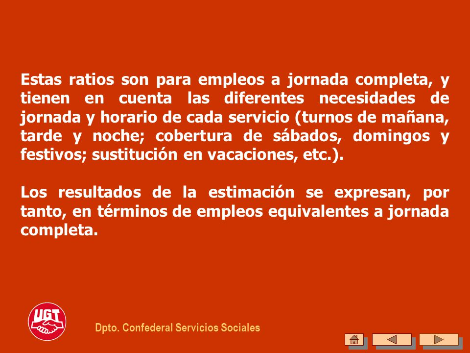 Estas ratios son para empleos a jornada completa, y tienen en cuenta las diferentes necesidades de jornada y horario de cada servicio (turnos de mañana, tarde y noche; cobertura de sábados, domingos y festivos; sustitución en vacaciones, etc.).