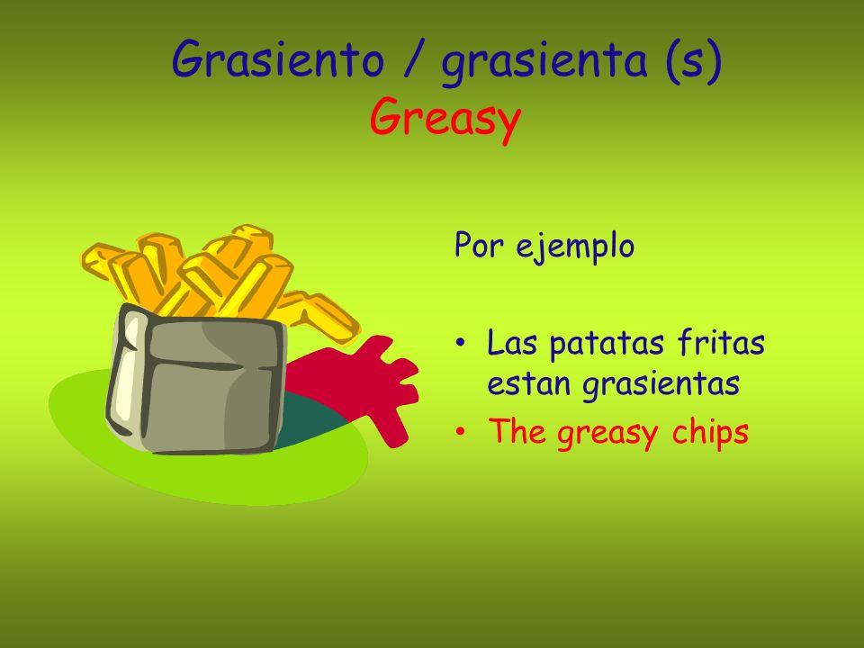 Grasiento / grasienta (s) Greasy