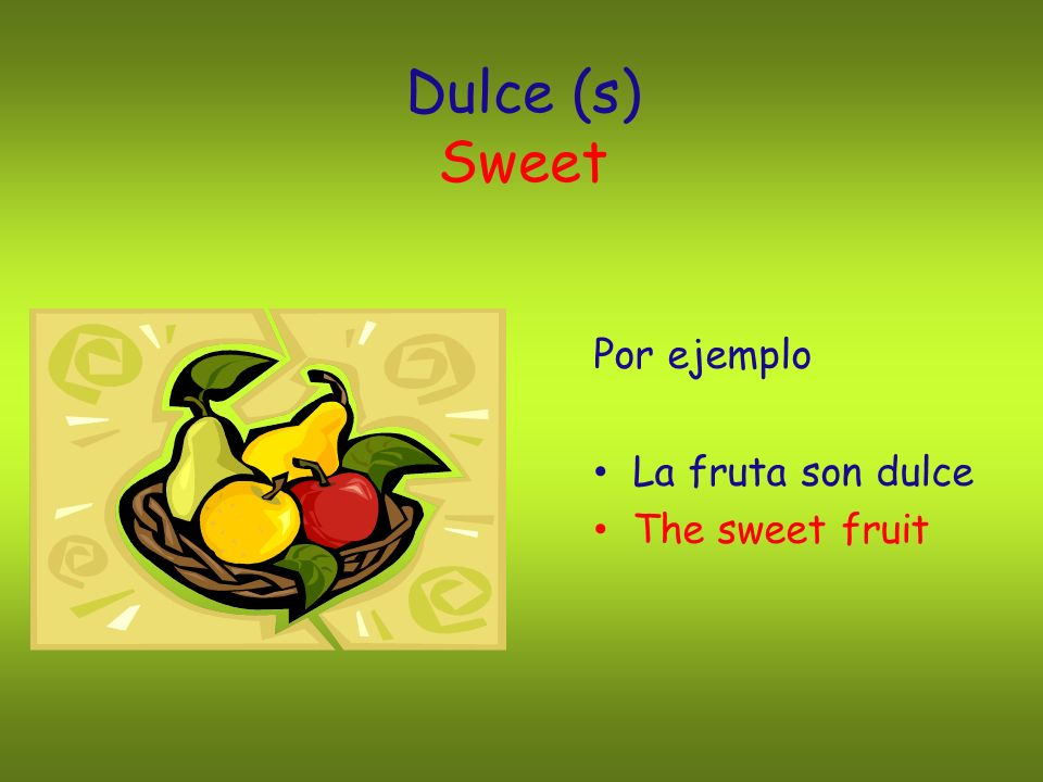 Dulce (s) Sweet Por ejemplo La fruta son dulce The sweet fruit