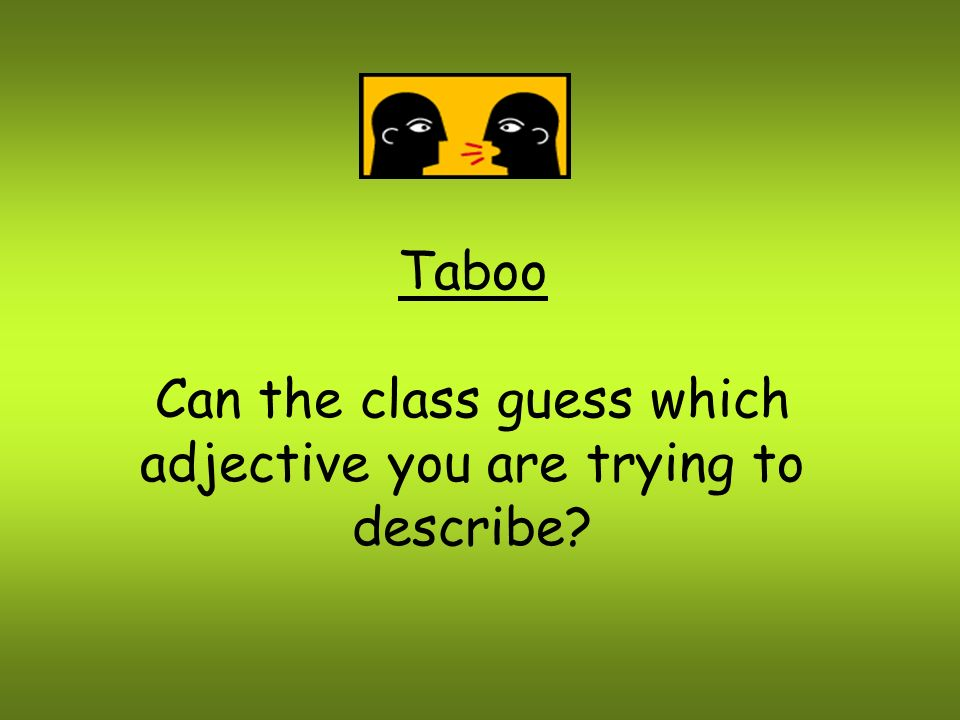 Can the class guess which adjective you are trying to describe