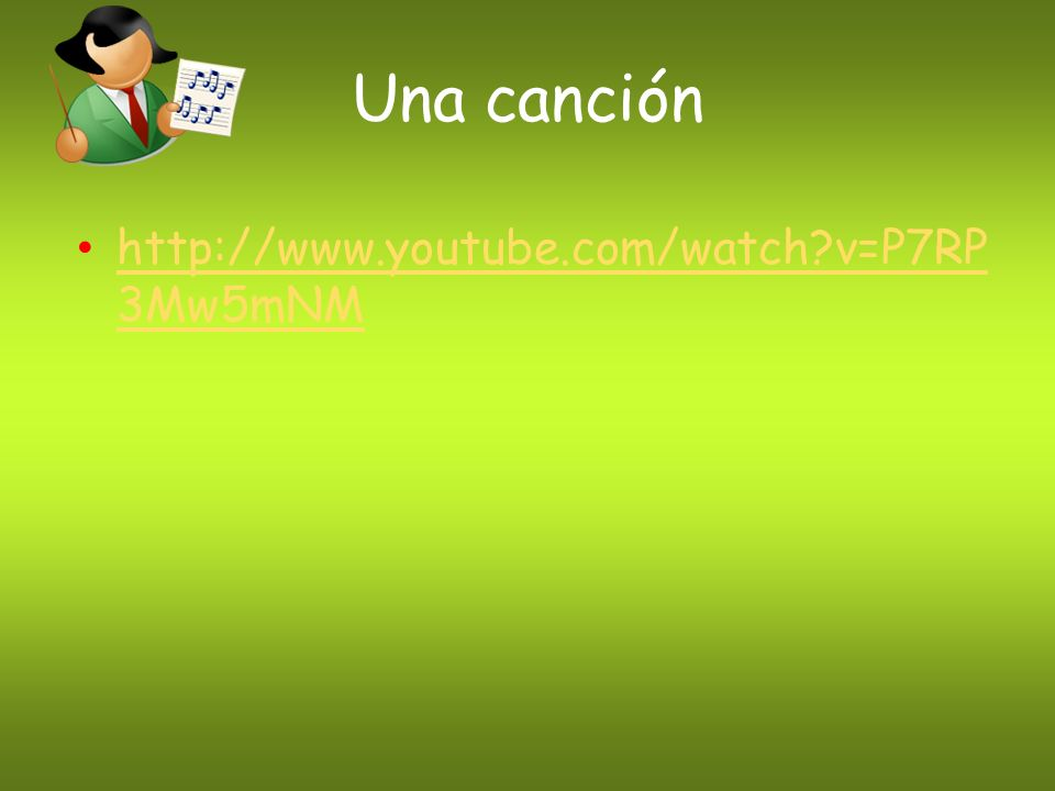 Una canción http://www.youtube.com/watch v=P7RP3Mw5mNM