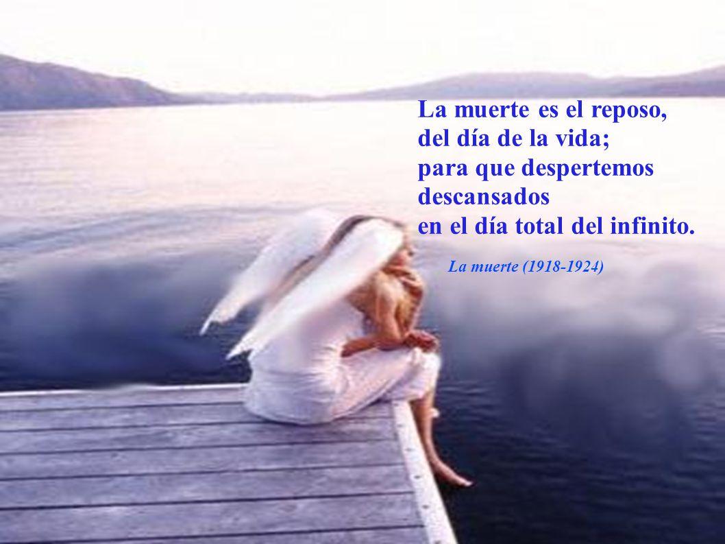 La muerte es el reposo, del día de la vida; para que despertemos descansados en el día total del infinito.