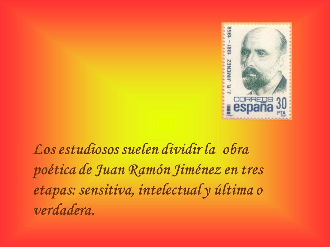 Los estudiosos suelen dividir la obra poética de Juan Ramón Jiménez en tres etapas: sensitiva, intelectual y última o verdadera.