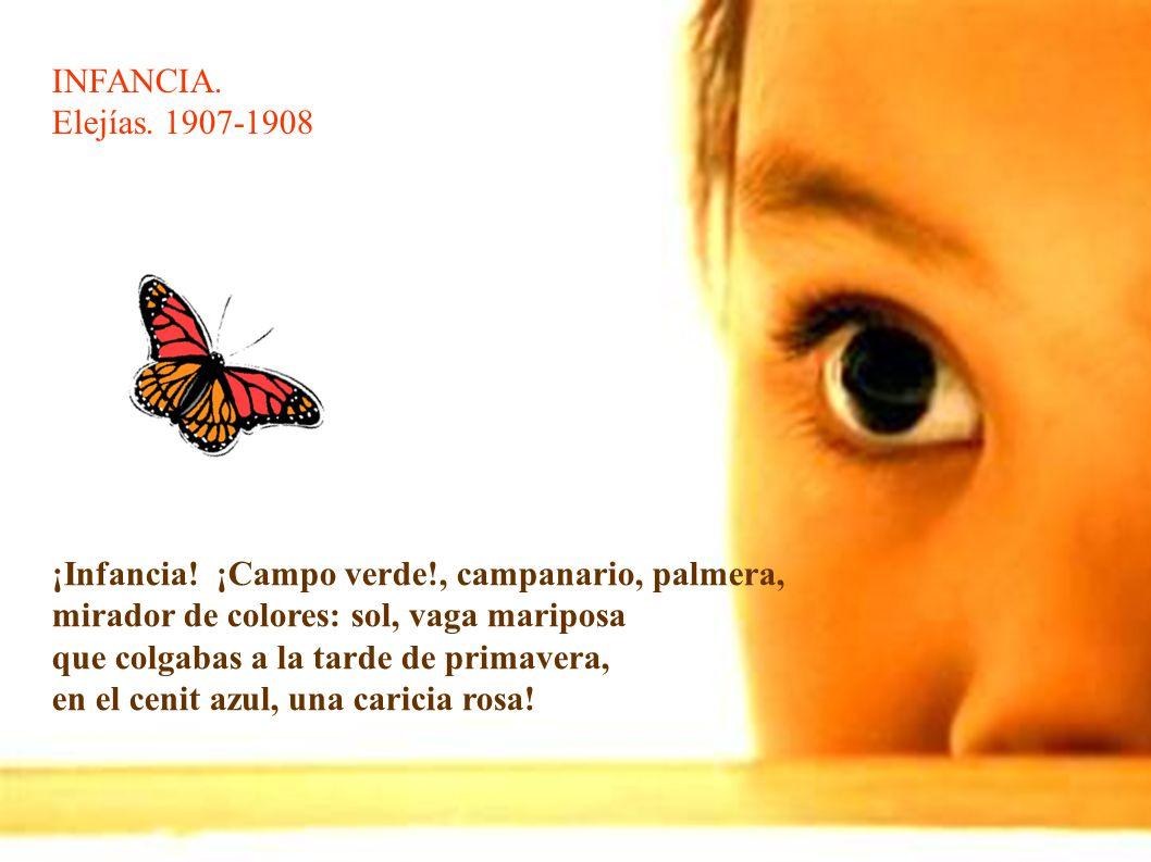 INFANCIA. Elejías. 1907-1908. ¡Infancia! ¡Campo verde!, campanario, palmera, mirador de colores: sol, vaga mariposa.