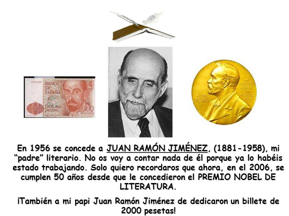 En 1956 se concede a JUAN RAMÓN JIMÉNEZ, (1881-1958), mi padre literario. No os voy a contar nada de él porque ya lo habéis estado trabajando. Solo quiero recordaros que ahora, en el 2006, se cumplen 50 años desde que le concedieron el PREMIO NOBEL DE LITERATURA.