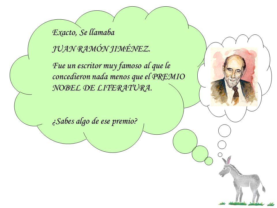 Exacto, Se llamaba JUAN RAMÓN JIMÉNEZ. Fue un escritor muy famoso al que le concedieron nada menos que el PREMIO NOBEL DE LITERATURA.